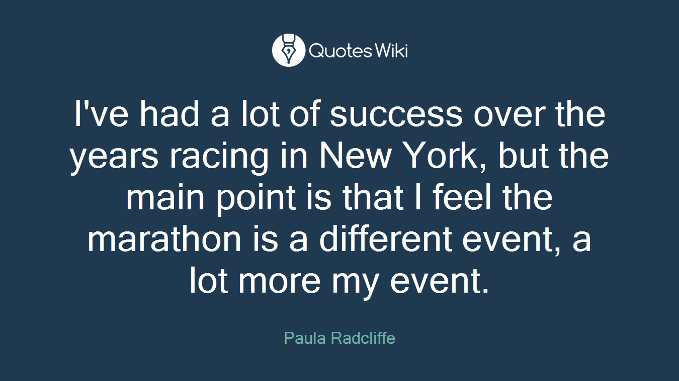 I've had a lot of success over the years racing in New York, but the main point is that I feel the marathon is a different event, a lot more my event.