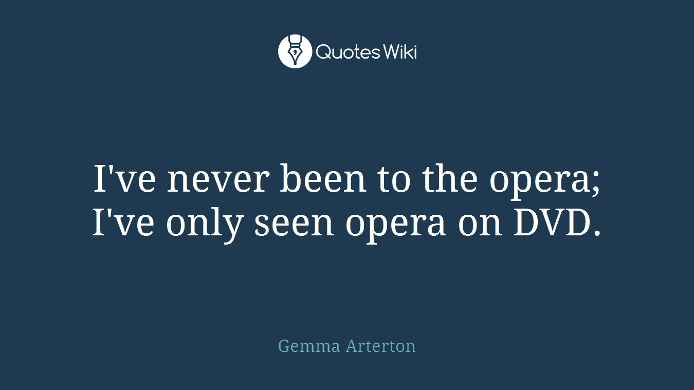 I've never been to the opera; I've only seen opera on DVD.