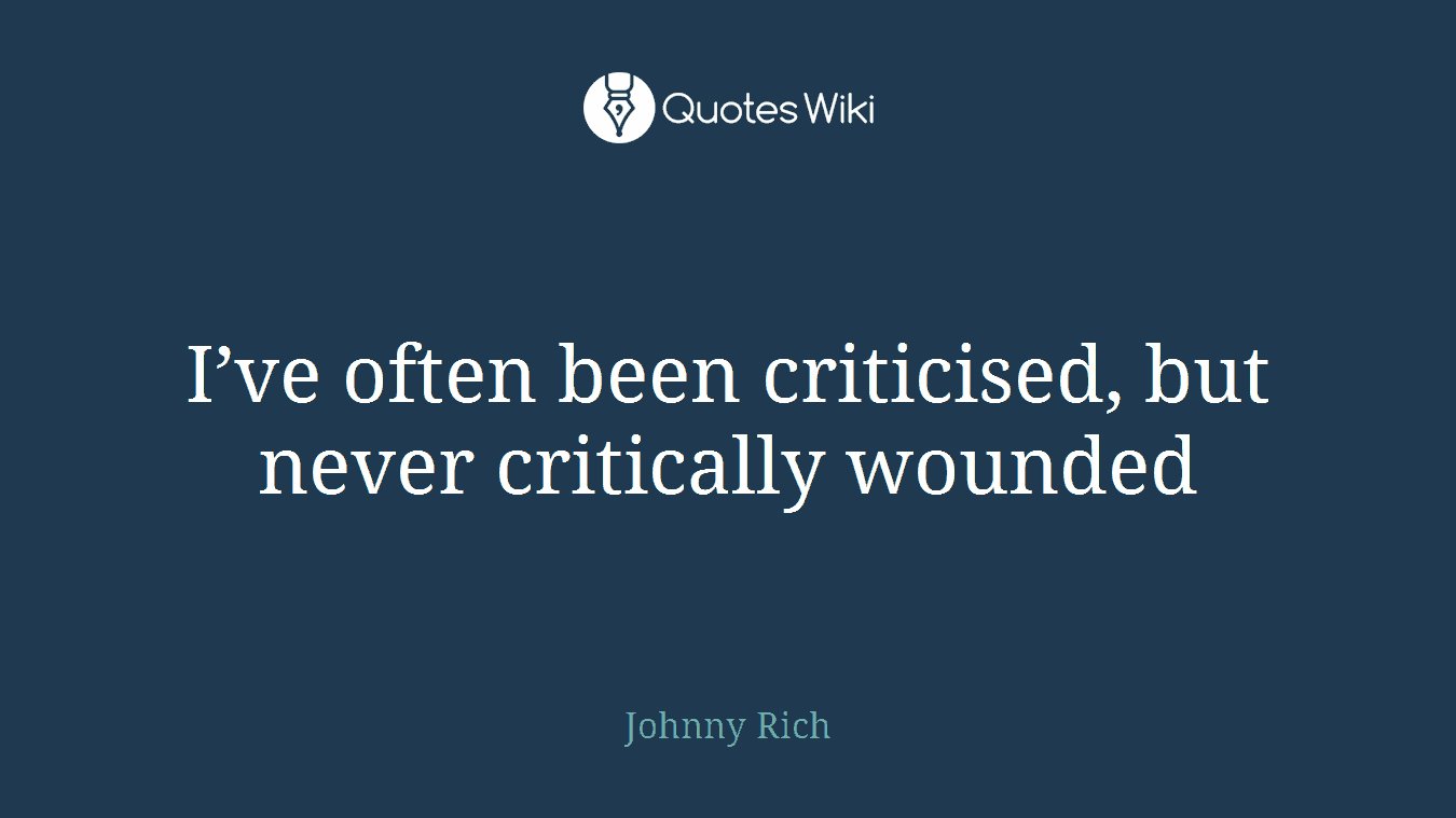 I've often been criticised, but never critically wounded