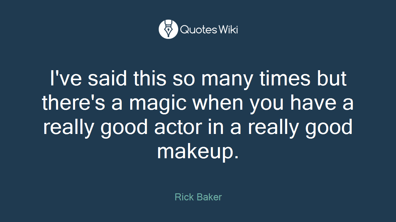 I've said this so many times but there's a magic when you have a really good actor in a really good makeup.