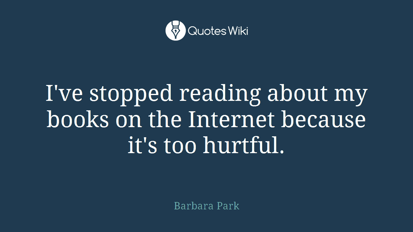 I've stopped reading about my books on the Internet because it's too hurtful.