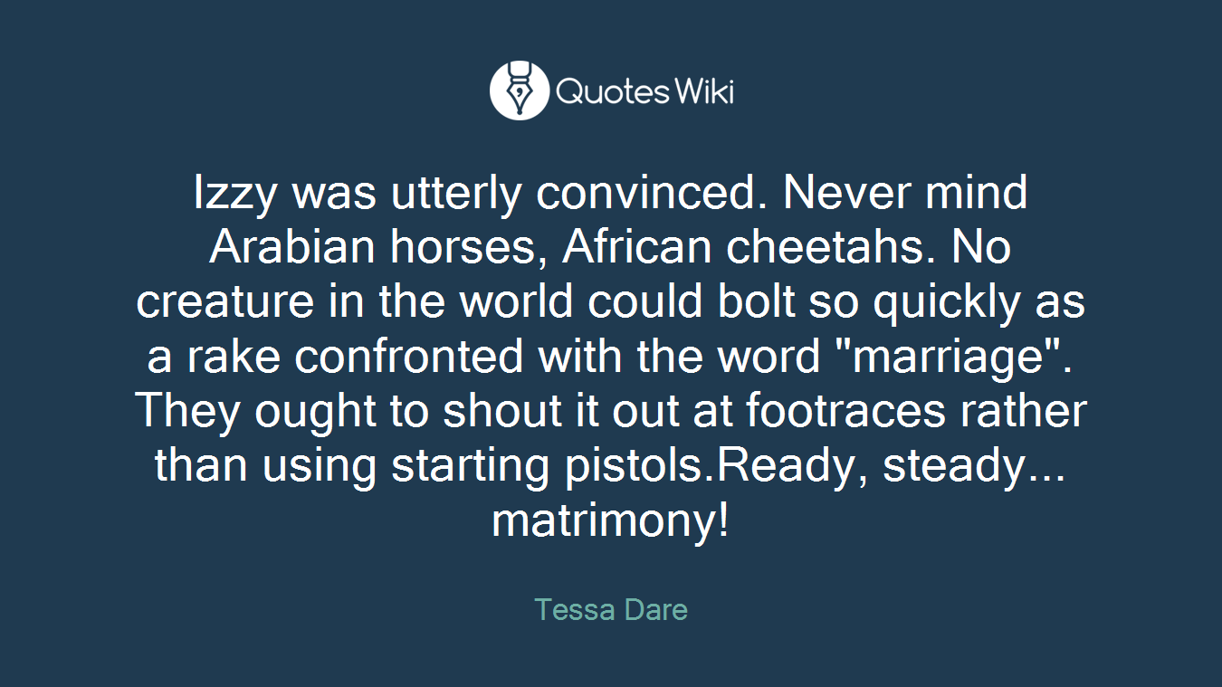 """Izzy was utterly convinced. Never mind Arabian horses, African cheetahs. No creature in the world could bolt so quickly as a rake confronted with the word """"marriage"""". They ought to shout it out at footraces rather than using starting pistols.Ready, steady... matrimony!"""