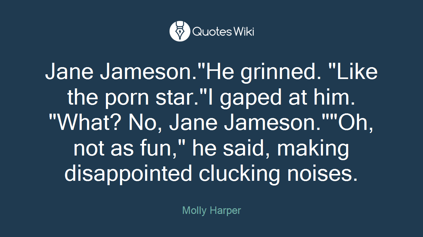 "Jane Jameson.""He grinned. ""Like the porn star.""I gaped at him. ""What? No, Jane Jameson.""""Oh, not as fun,"" he said, making disappointed clucking noises."