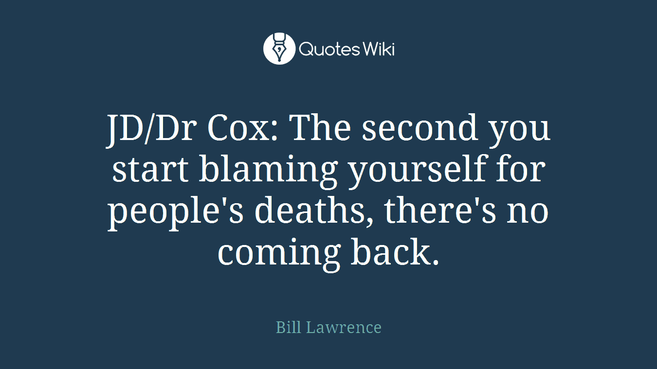 JD/Dr Cox: The second you start blaming yourself for people's deaths, there's no coming back.
