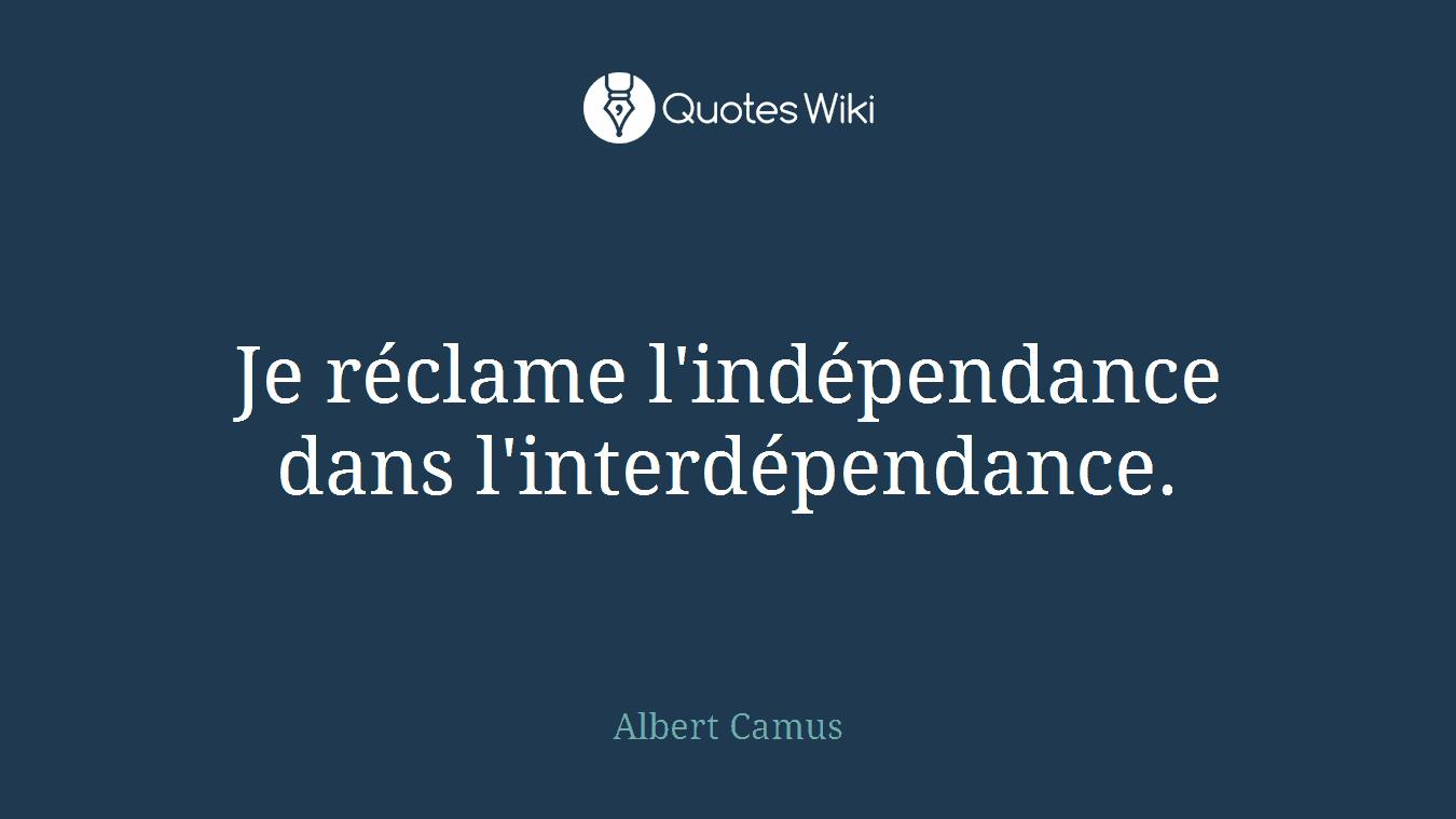 Je réclame l'indépendance dans l'interdépendance.
