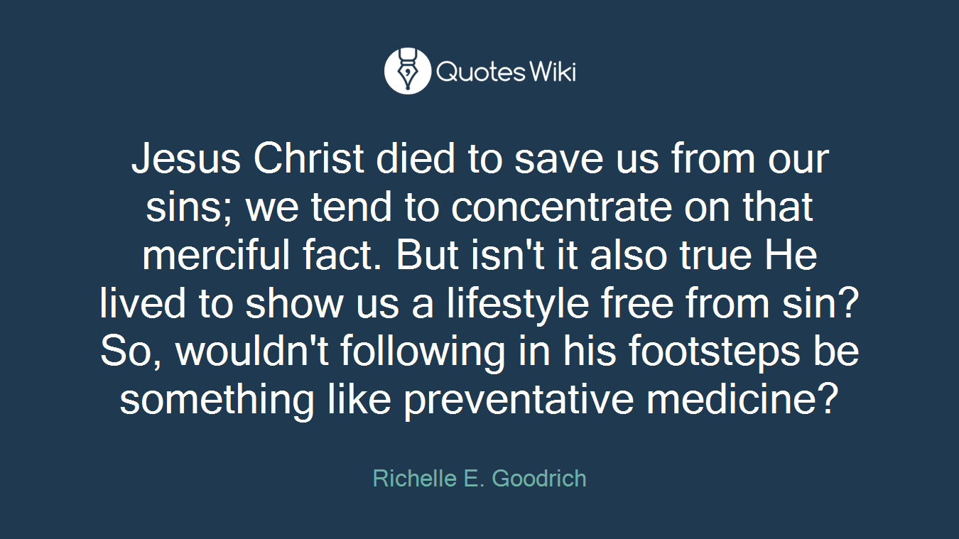 Jesus Christ died to save us from our sins; we tend to concentrate on that merciful fact. But isn't it also true He lived to show us a lifestyle free from sin? So, wouldn't following in his footsteps be something like preventative medicine?