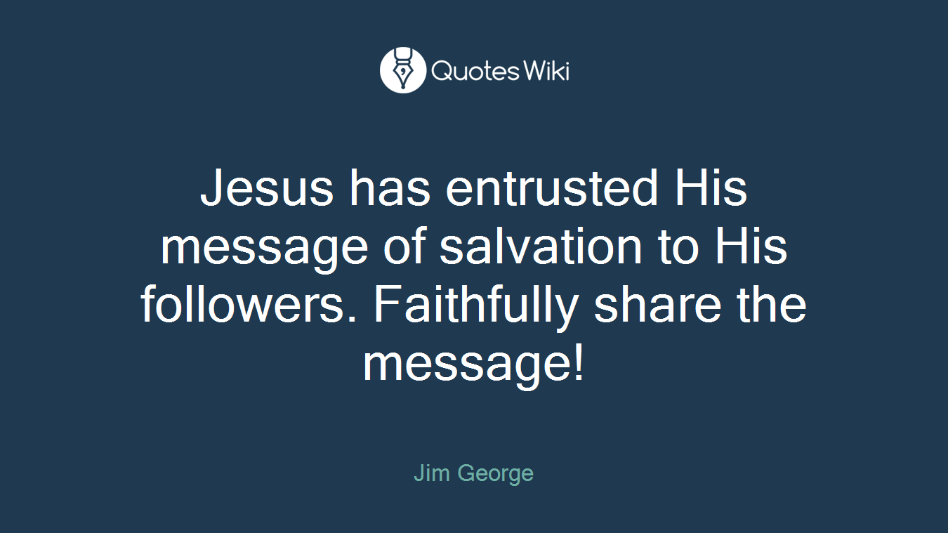 Jesus has entrusted His message of salvation to His followers. Faithfully share the message!