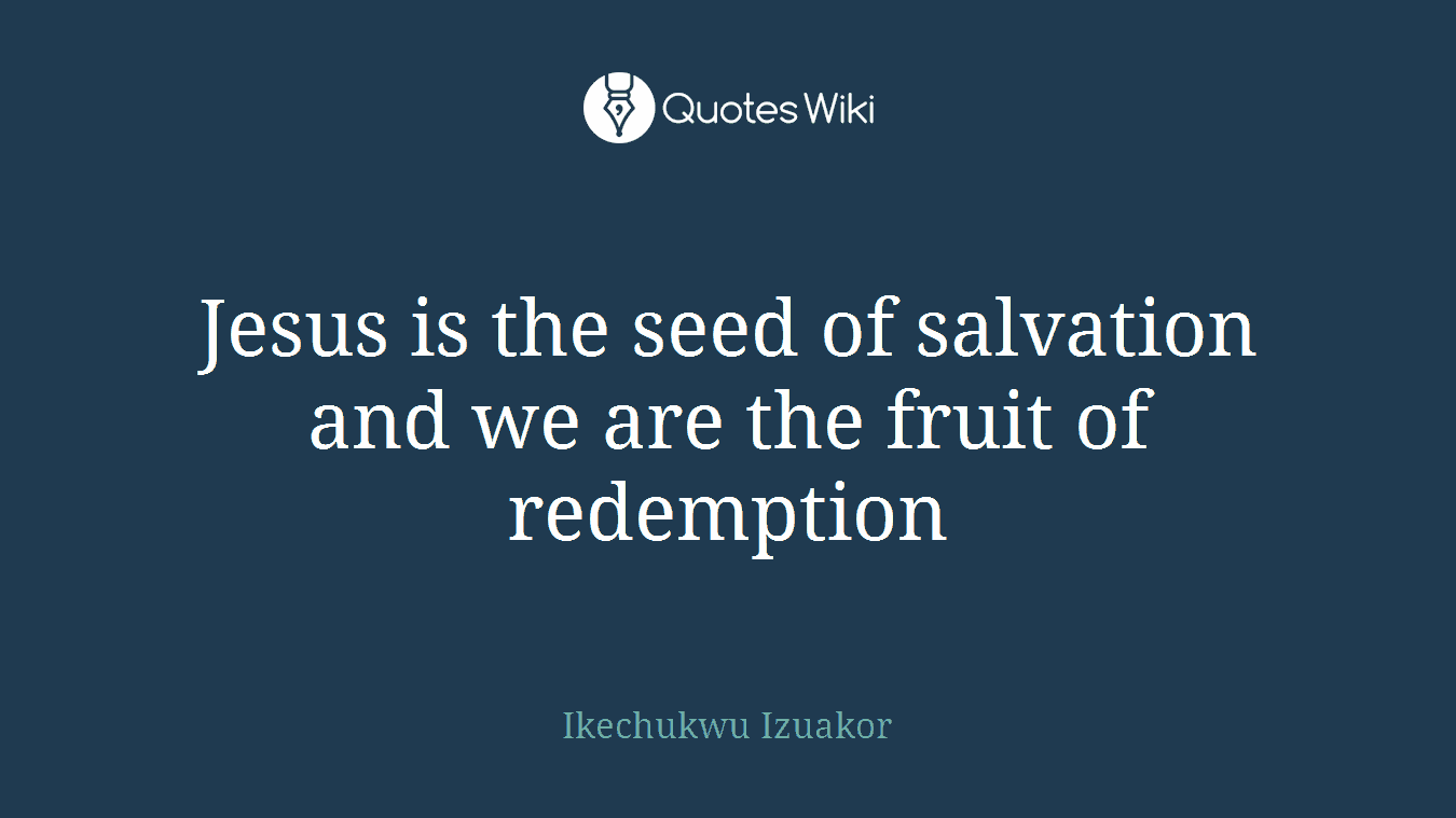 Jesus is the seed of salvation and we are the fruit of redemption
