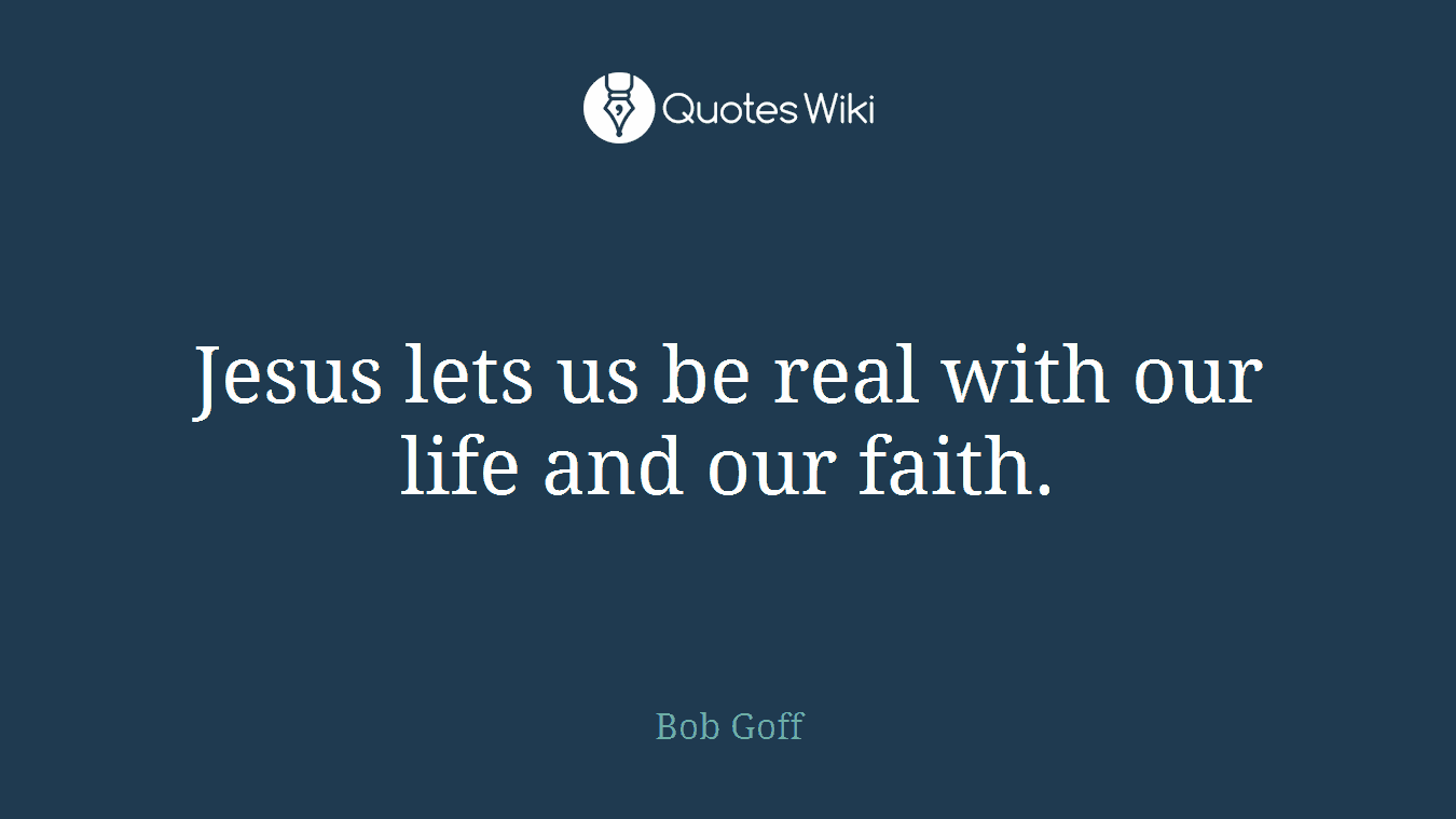 Jesus lets us be real with our life and our faith.