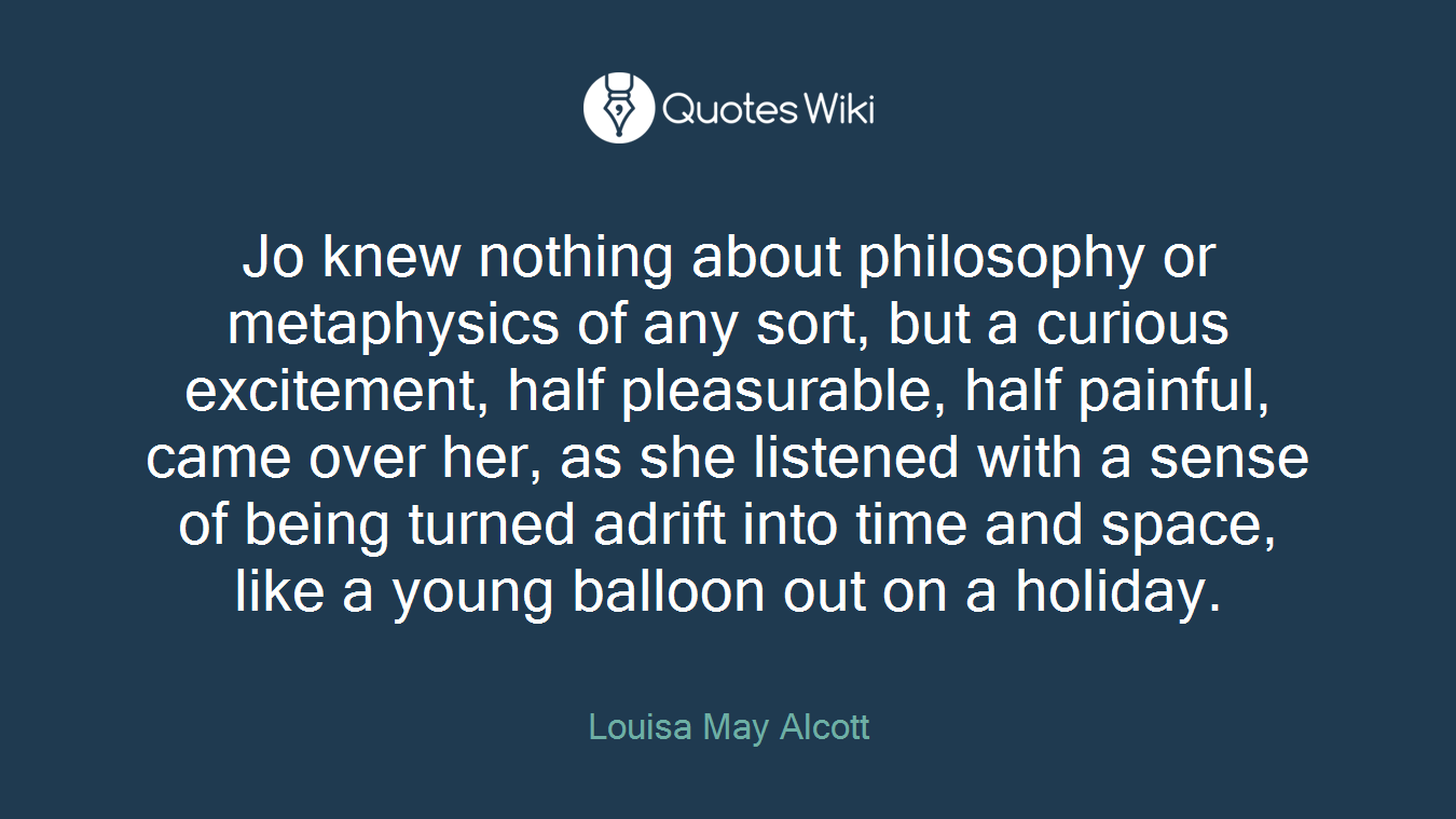 Jo knew nothing about philosophy or metaphysics of any sort, but a curious excitement, half pleasurable, half painful, came over her, as she listened with a sense of being turned adrift into time and space, like a young balloon out on a holiday.