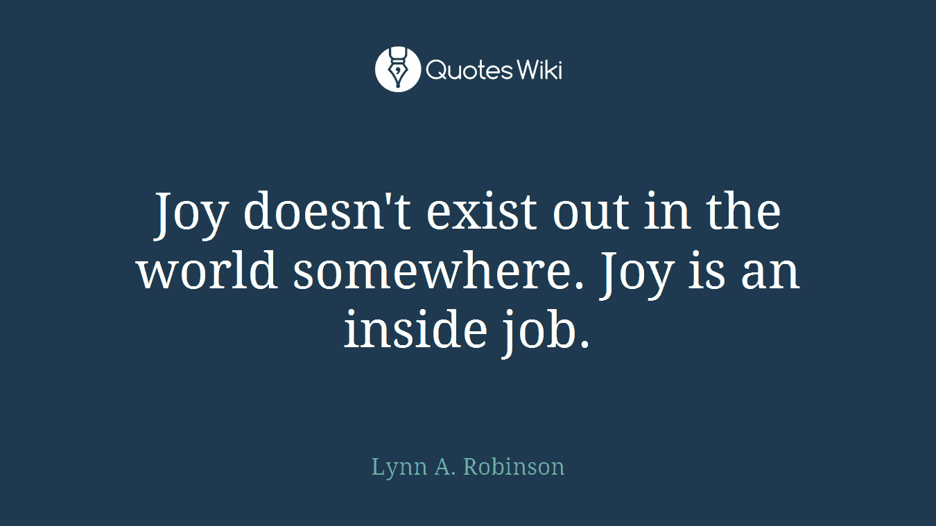 Joy doesn't exist out in the world somewhere. Joy is an inside job.