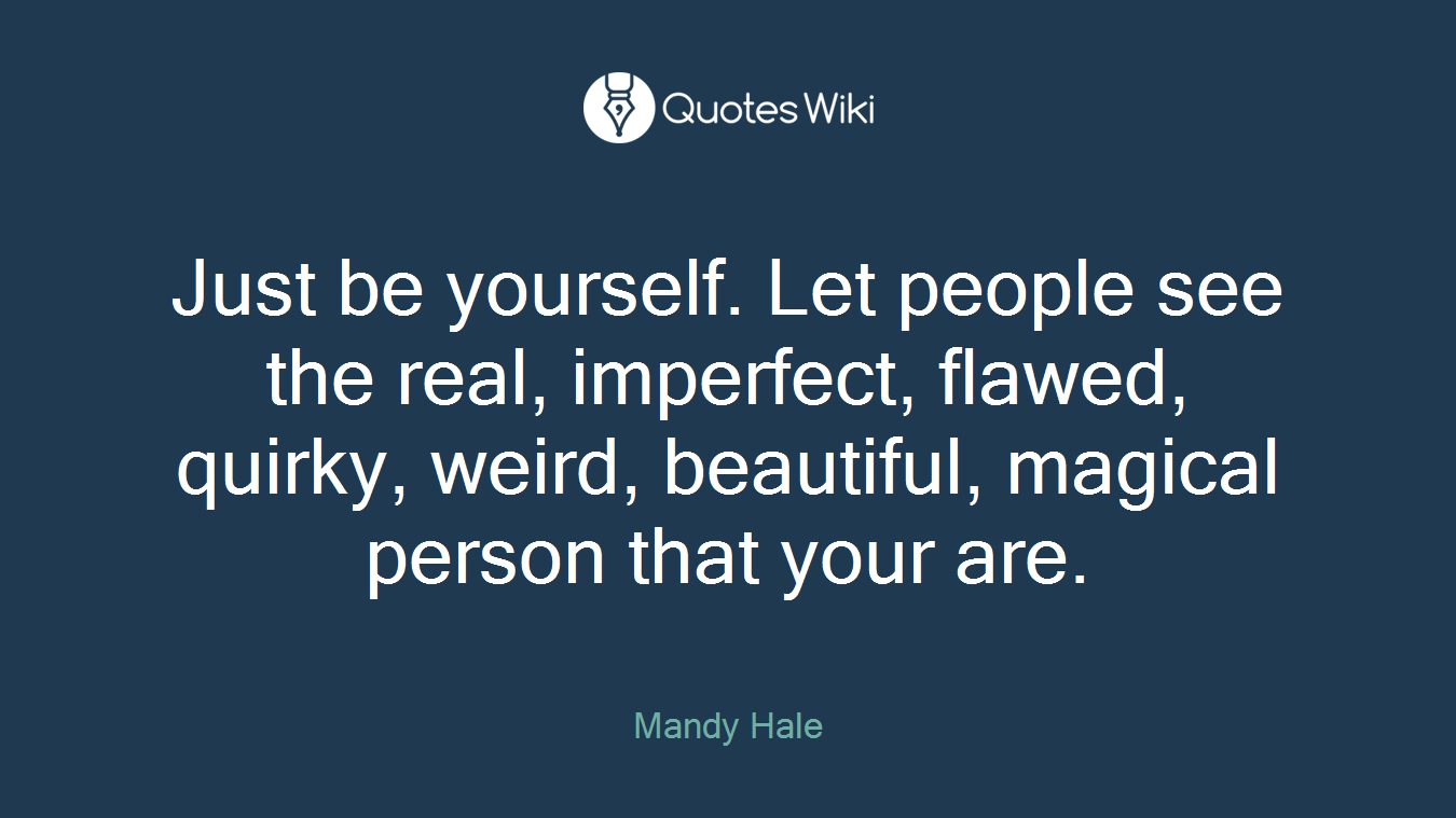 Just be yourself. Let people see the real, imperfect, flawed, quirky, weird, beautiful, magical person that your are.