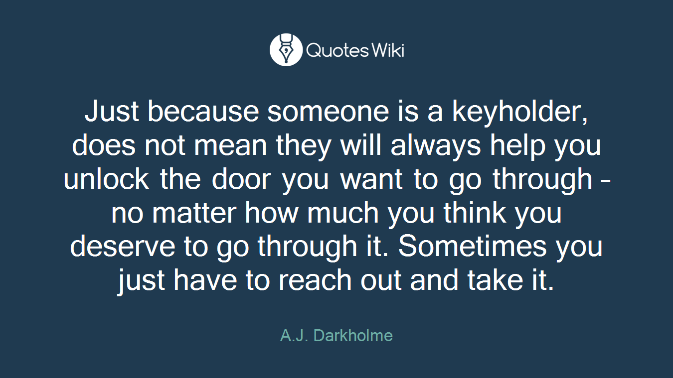 Just because someone is a keyholder, does not mean they will always help you unlock the door you want to go through – no matter how much you think you deserve to go through it. Sometimes you just have to reach out and take it.