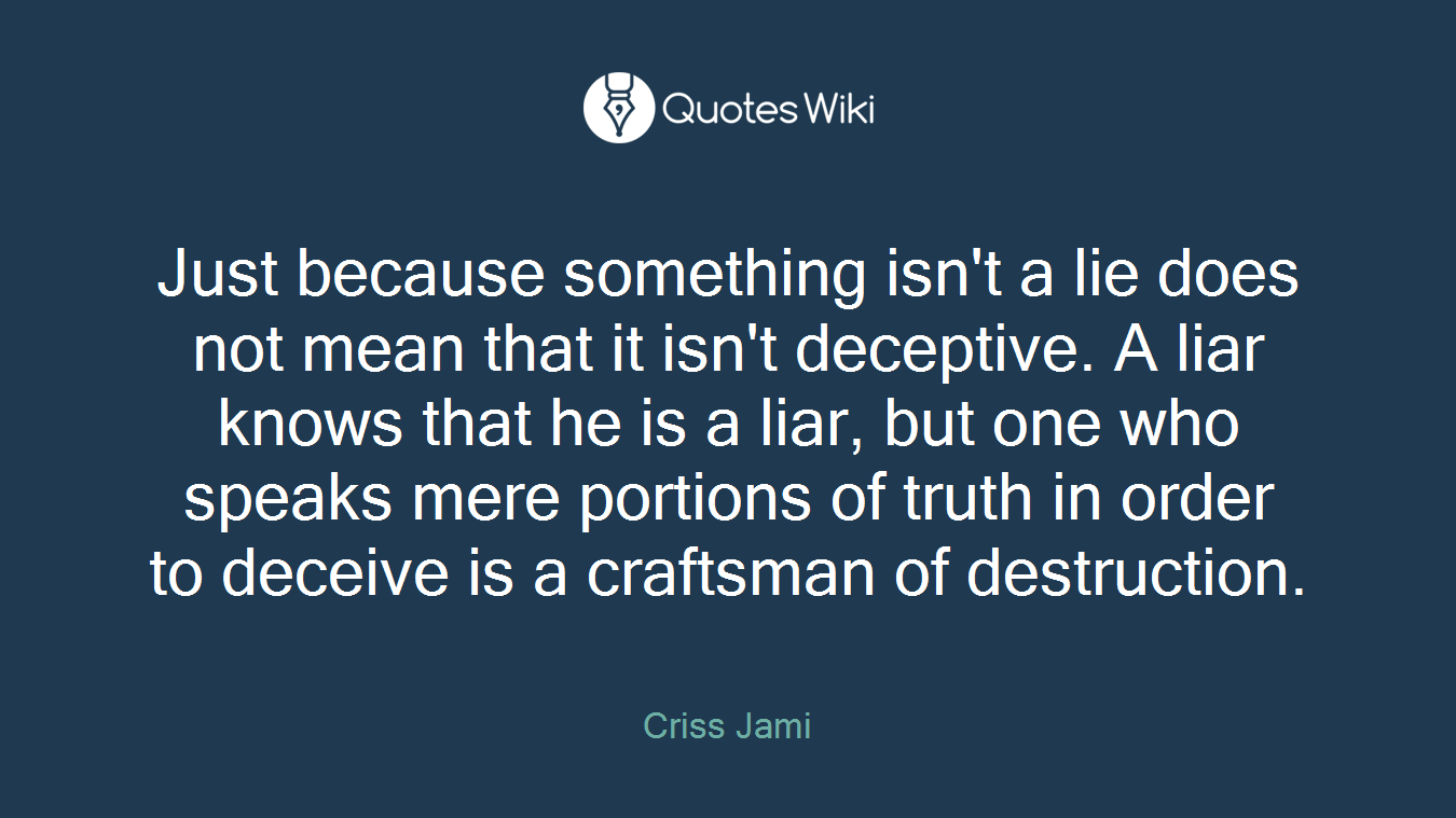 Just because something isn't a lie does not mean that it isn't deceptive. A liar knows that he is a liar, but one who speaks mere portions of truth in order to deceive is a craftsman of destruction.