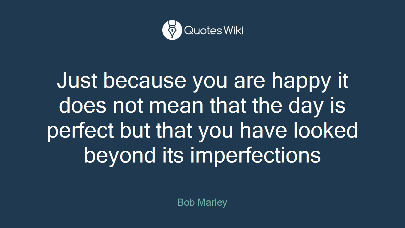 Just because you are happy it does not mean that the day is perfect but that you have looked beyond its imperfections