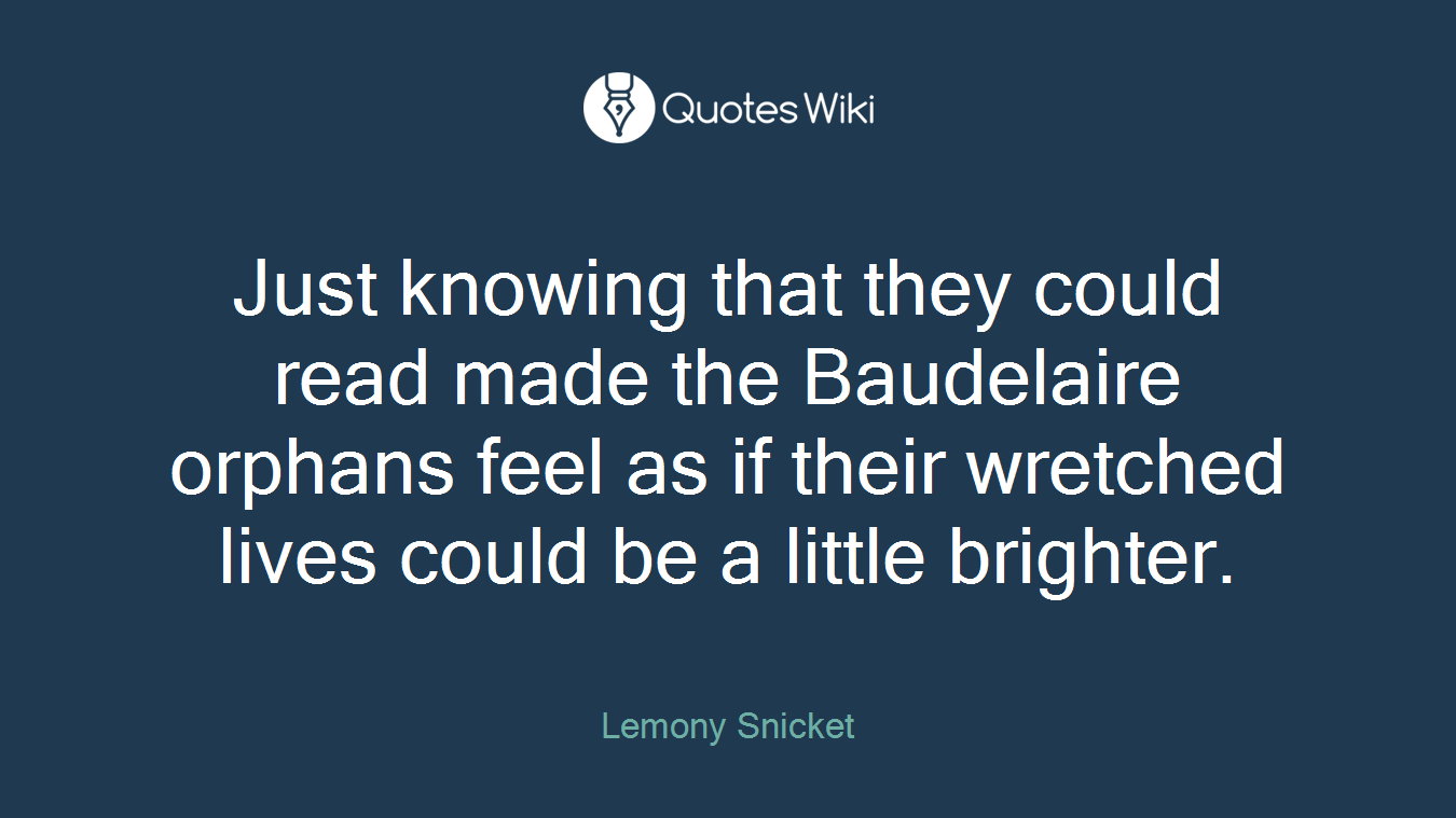 Just knowing that they could read made the Baudelaire orphans feel as if their wretched lives could be a little brighter.