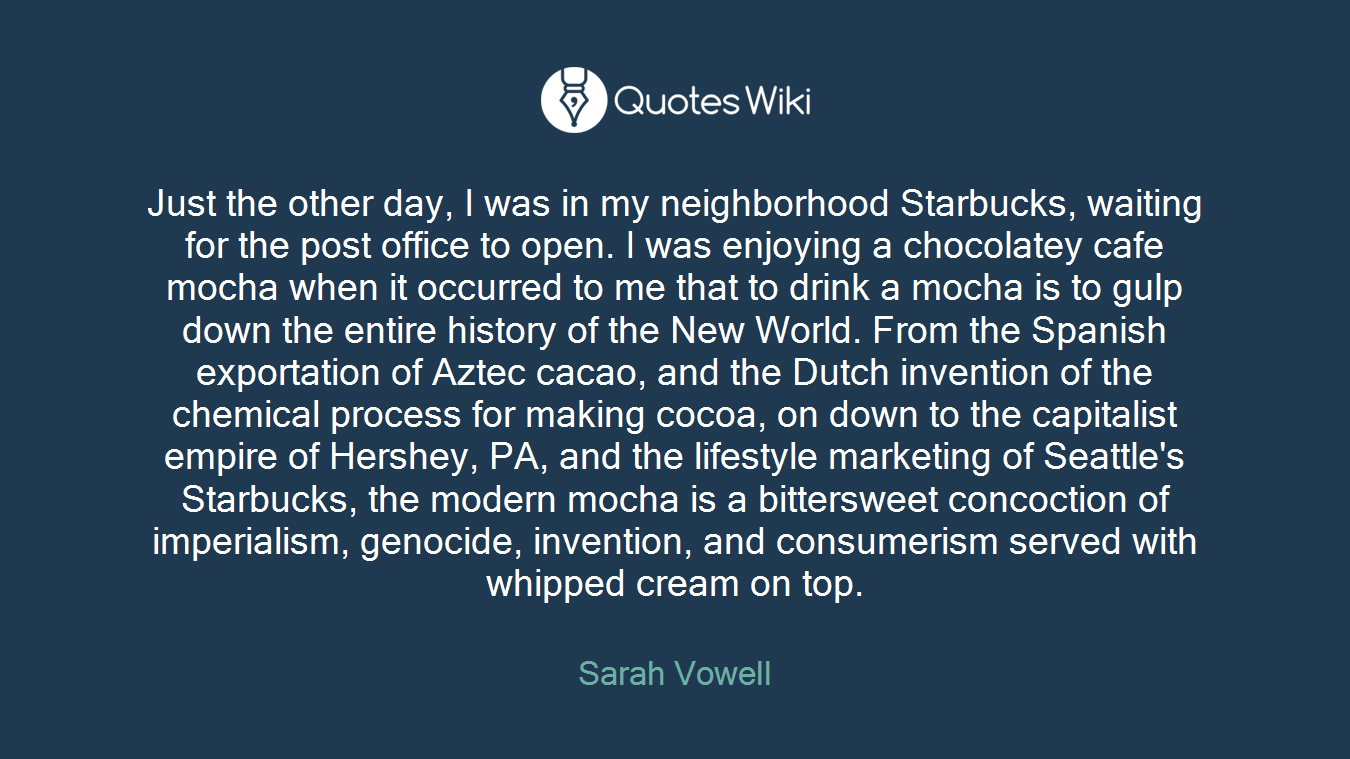Just the other day, I was in my neighborhood Starbucks, waiting for the post office to open. I was enjoying a chocolatey cafe mocha when it occurred to me that to drink a mocha is to gulp down the entire history of the New World. From the Spanish exportation of Aztec cacao, and the Dutch invention of the chemical process for making cocoa, on down to the capitalist empire of Hershey, PA, and the lifestyle marketing of Seattle's Starbucks, the modern mocha is a bittersweet concoction of imperialism, genocide, invention, and consumerism served with whipped cream on top.