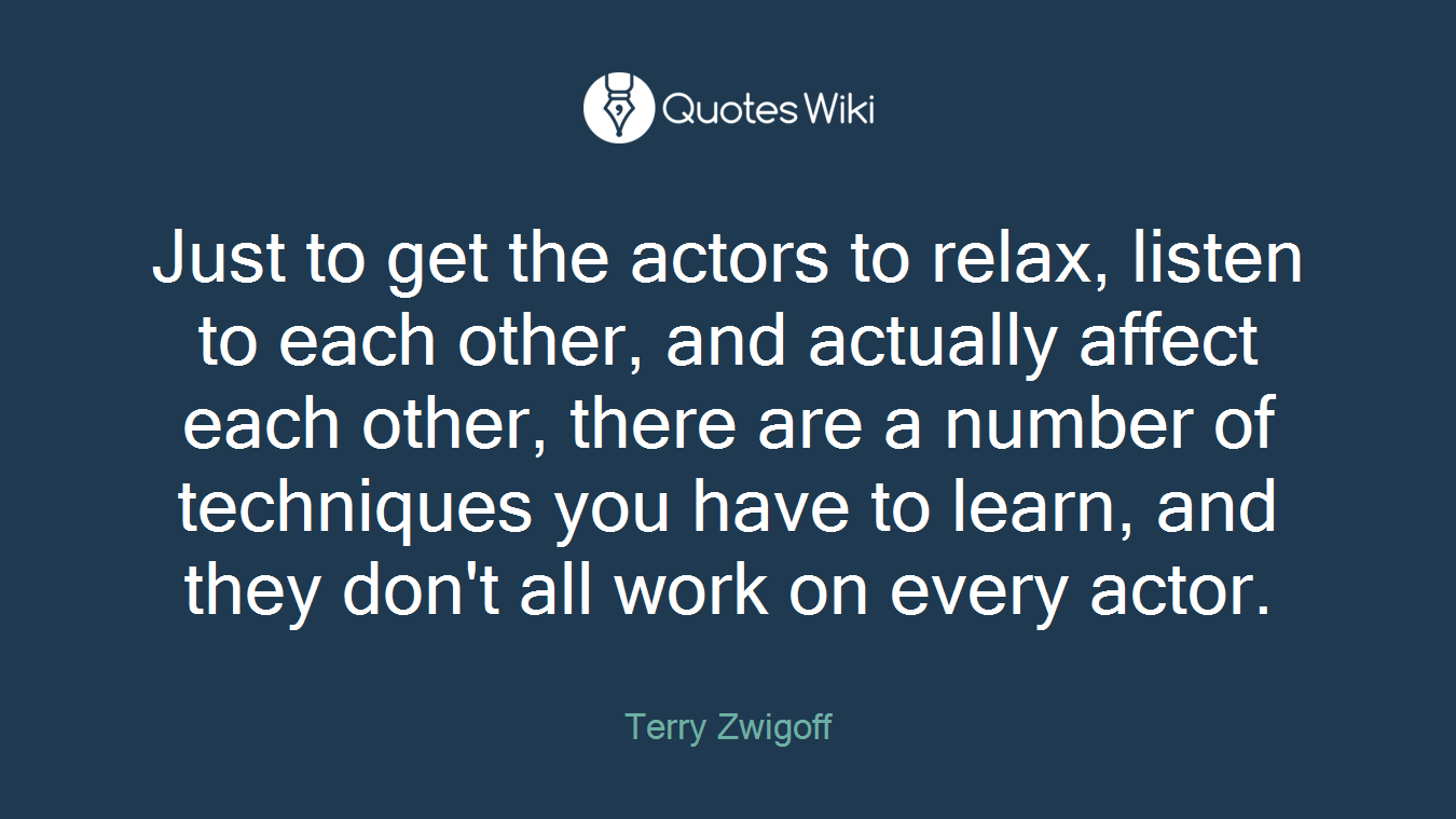 Just to get the actors to relax, listen to each other, and actually affect each other, there are a number of techniques you have to learn, and they don't all work on every actor.