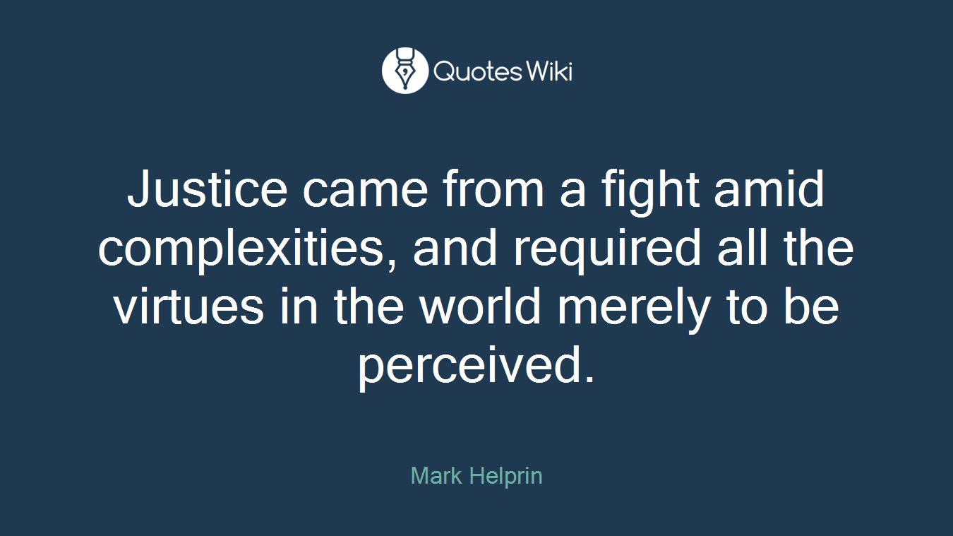 Justice came from a fight amid complexities, and required all the virtues in the world merely to be perceived.