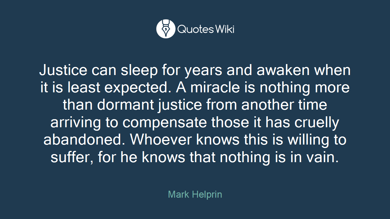Justice can sleep for years and awaken when it is least expected. A miracle is nothing more than dormant justice from another time arriving to compensate those it has cruelly abandoned. Whoever knows this is willing to suffer, for he knows that nothing is in vain.