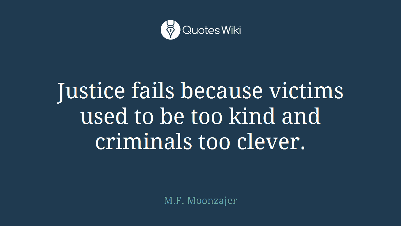 Justice fails because victims used to be too kind and criminals too clever.