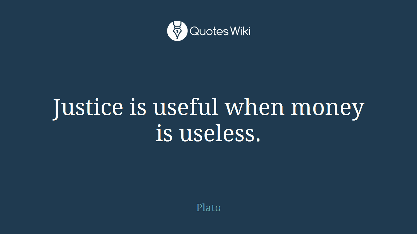 Justice is useful when money is useless.