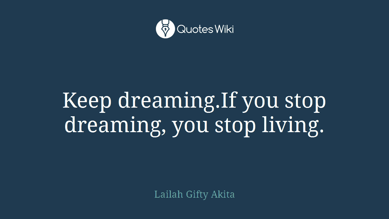 Keep dreaming.If you stop dreaming, you stop living.