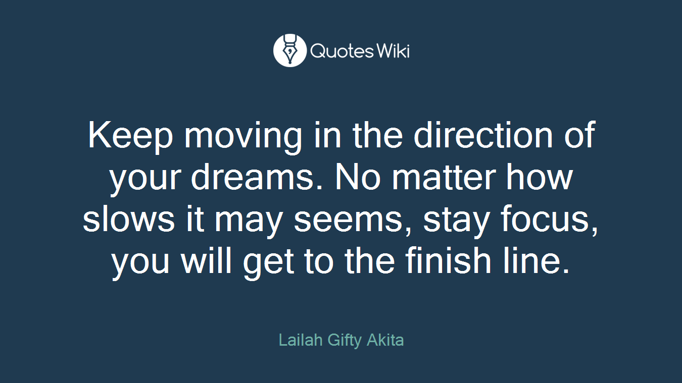 Keep moving in the direction of your dreams. No matter how slows it may seems, stay focus, you will get to the finish line.