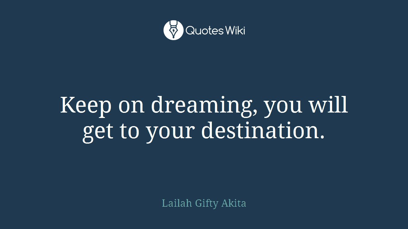 Keep on dreaming, you will get to your destination.
