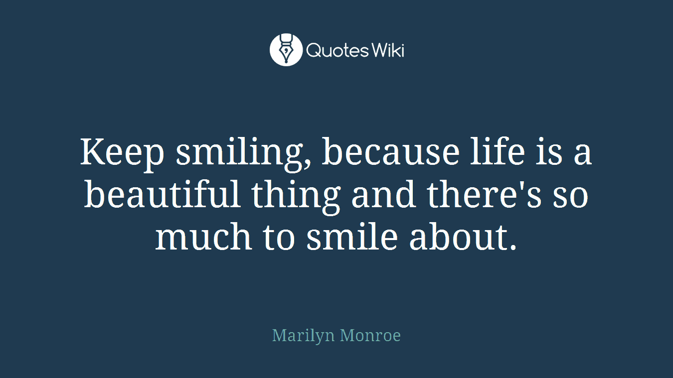Keep smiling, because life is a beautiful thing and there's so much to smile about.