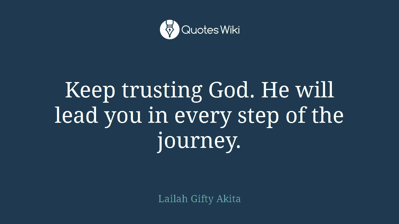 Keep trusting God. He will lead you in every step of the journey.