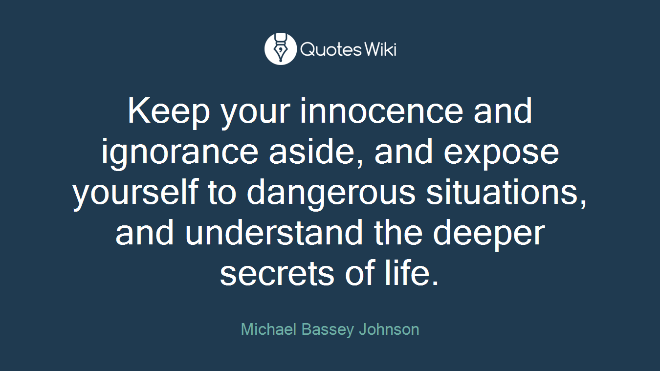 Keep your innocence and ignorance aside, and expose yourself to dangerous situations, and understand the deeper secrets of life.