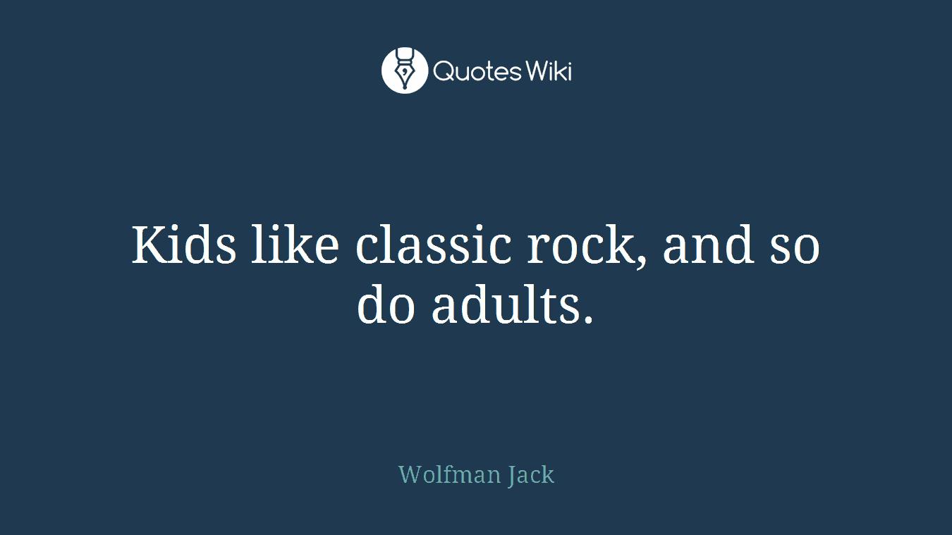 Kids like classic rock, and so do adults.