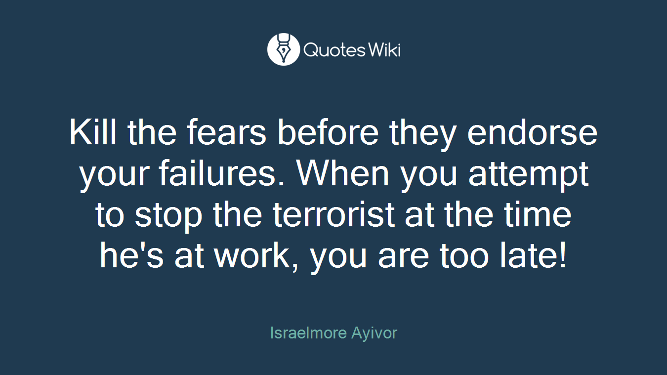 Kill the fears before they endorse your failures. When you attempt to stop the terrorist at the time he's at work, you are too late!