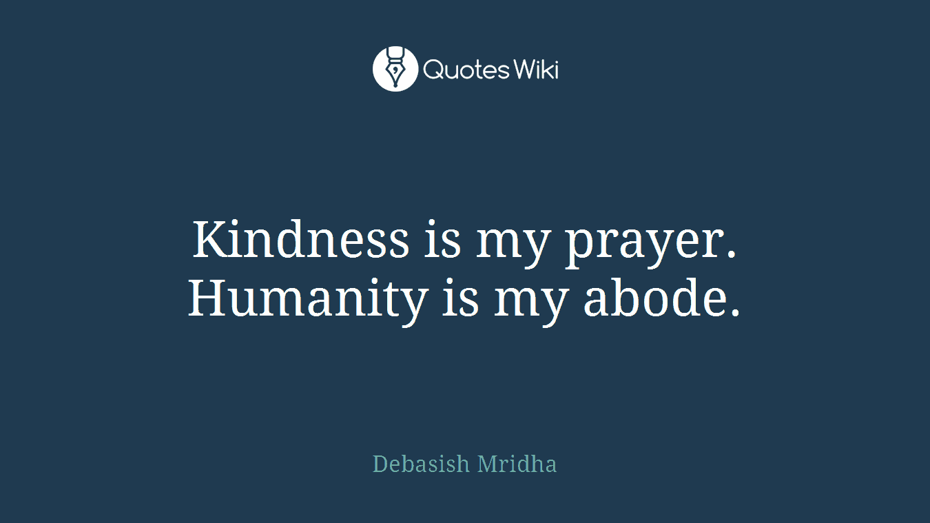 Kindness is my prayer. Humanity is my abode.