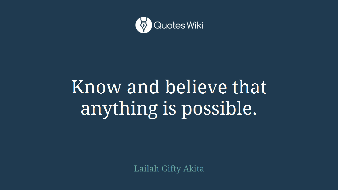 Know and believe that anything is possible.