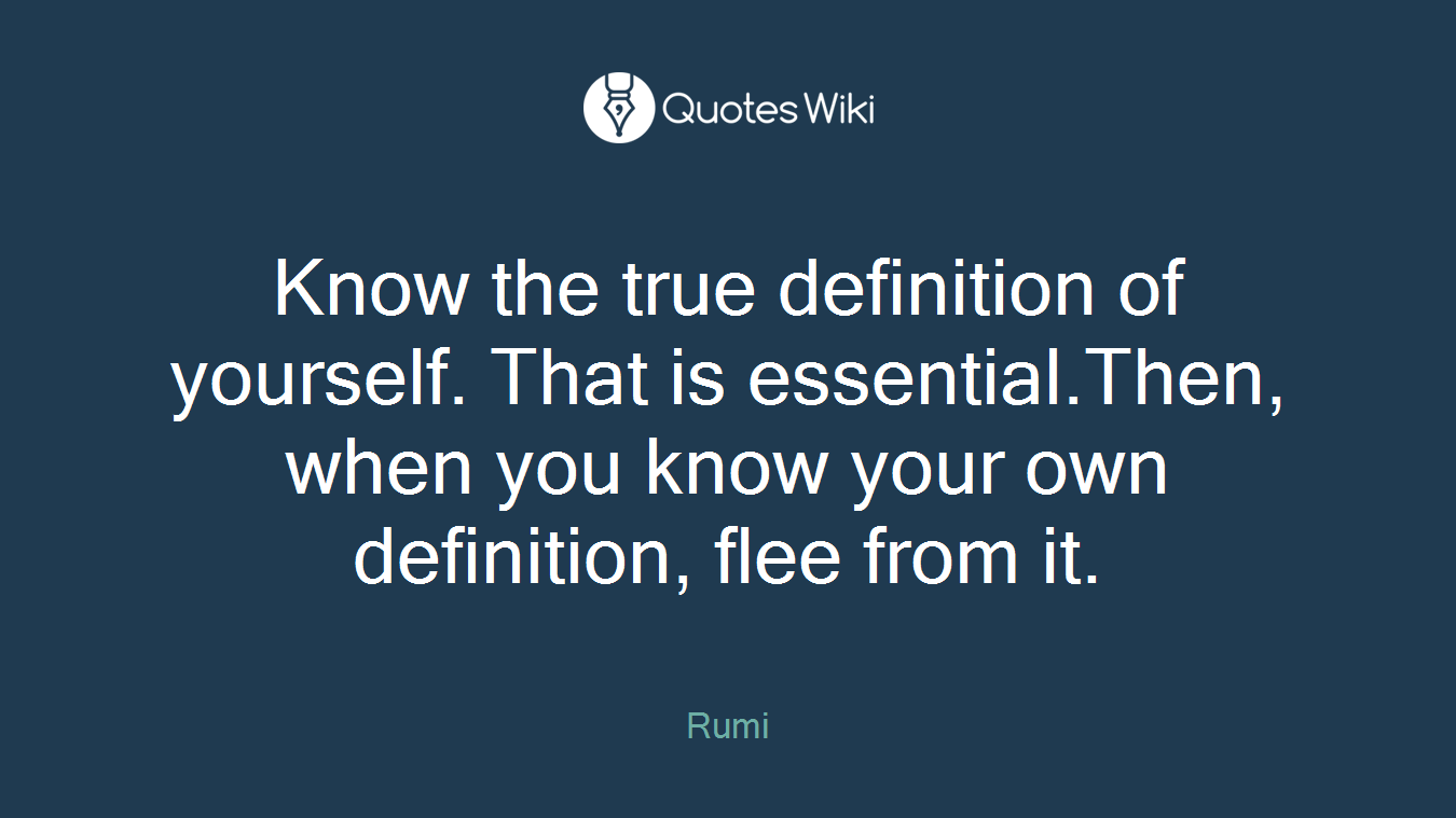 Know the true definition of yourself. That is essential.Then, when you know your own definition, flee from it.