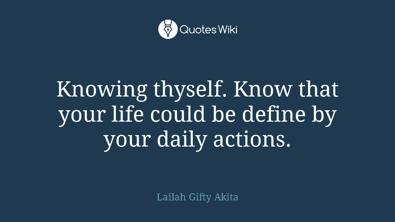 Knowing thyself. Know that your life could be define by your daily actions.