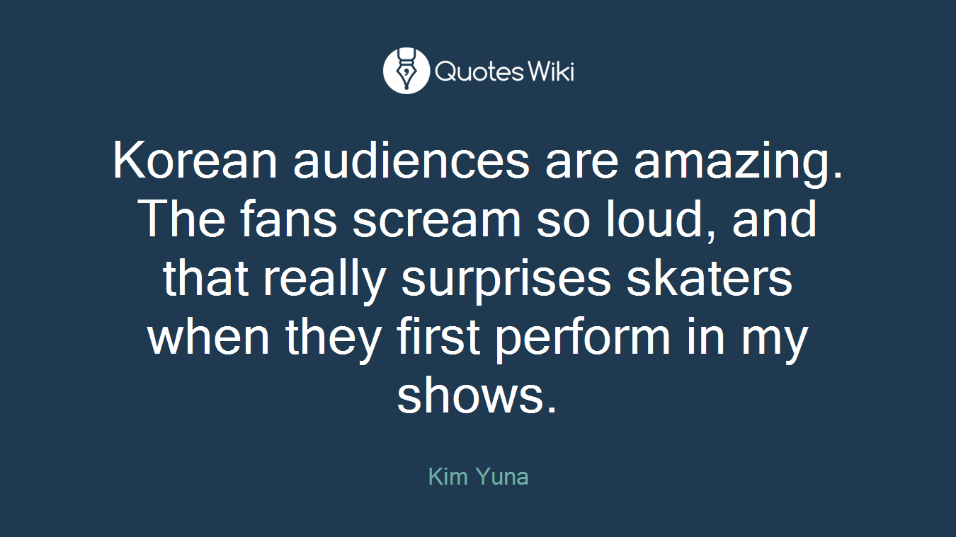 Korean audiences are amazing. The fans scream so loud, and that really surprises skaters when they first perform in my shows.