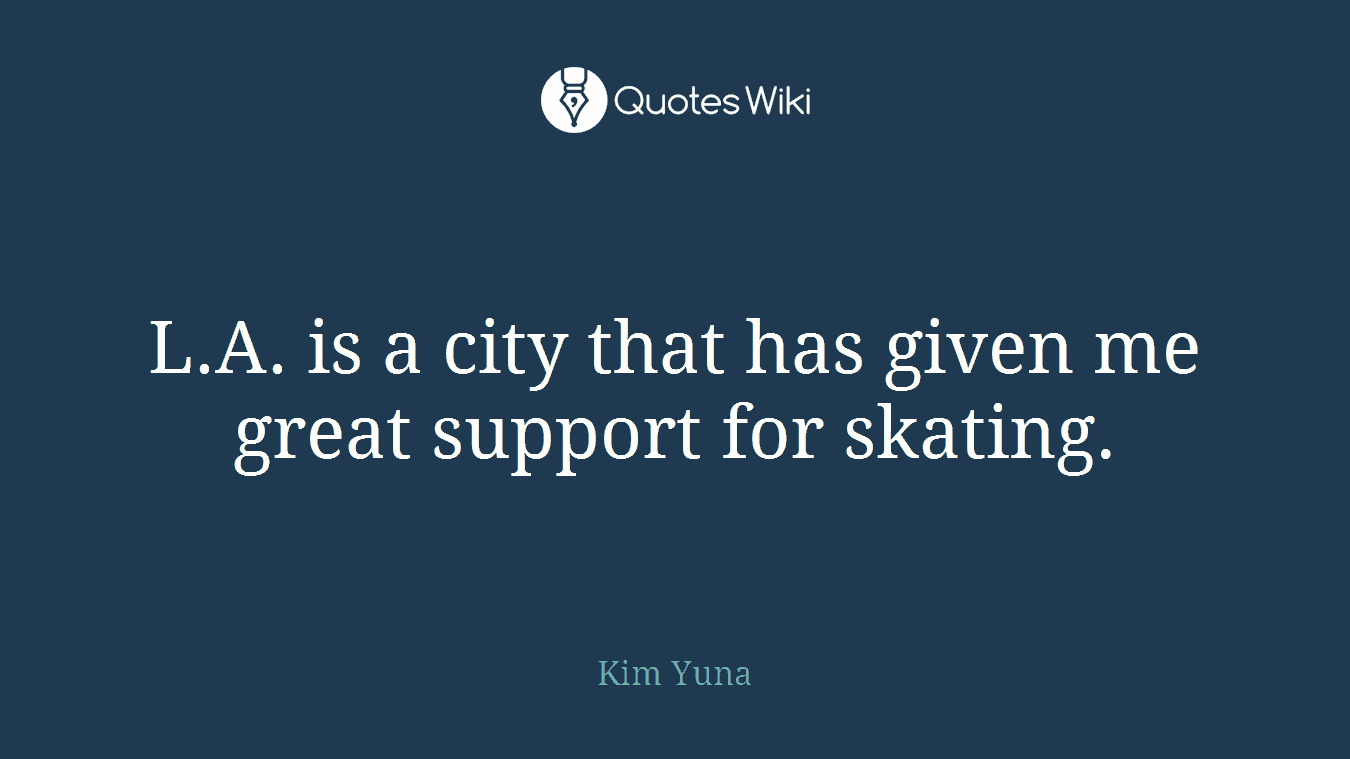 L.A. is a city that has given me great support for skating.