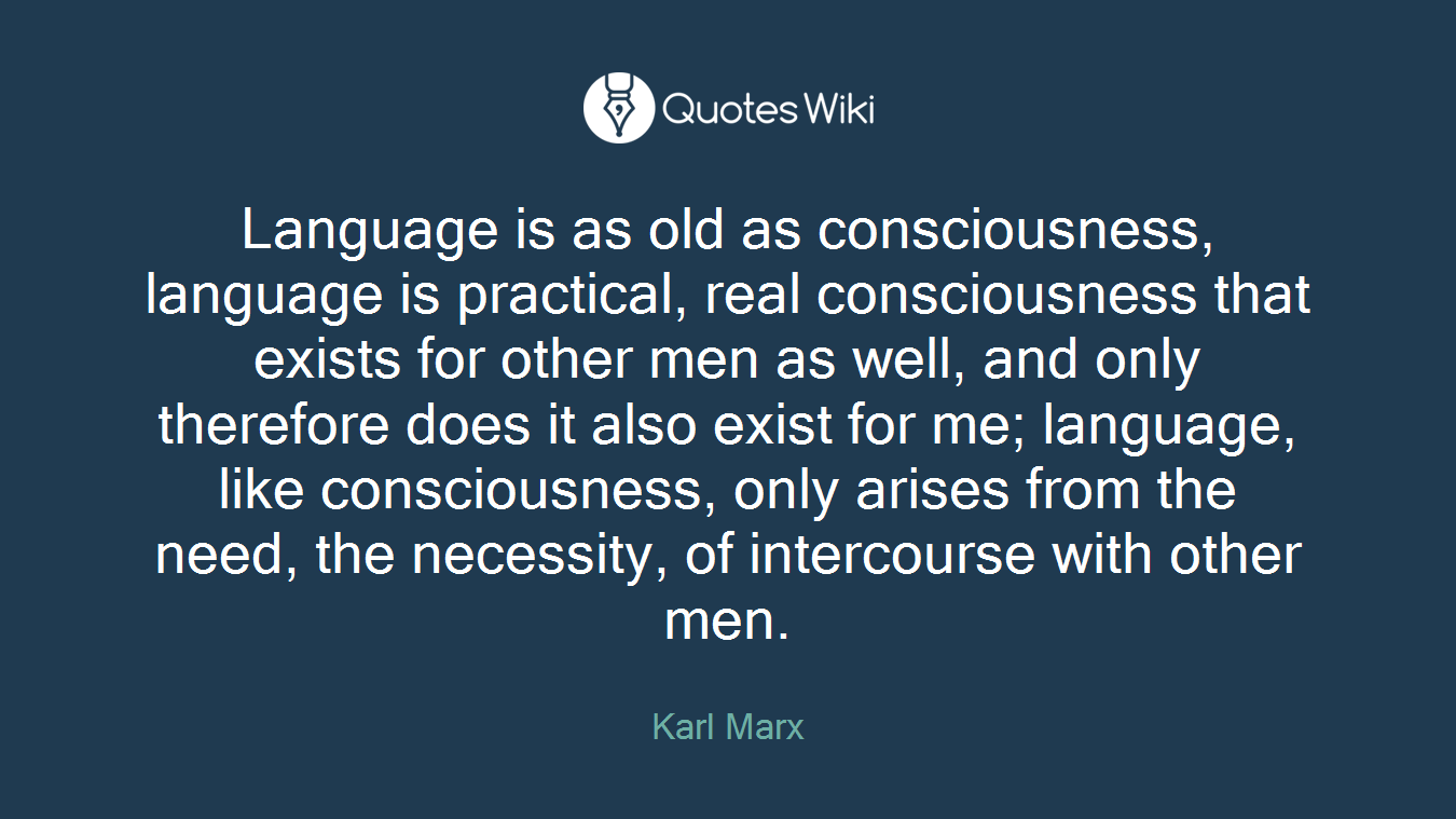 Language is as old as consciousness, language is practical, real consciousness that exists for other men as well, and only therefore does it also exist for me; language, like consciousness, only arises from the need, the necessity, of intercourse with other men.