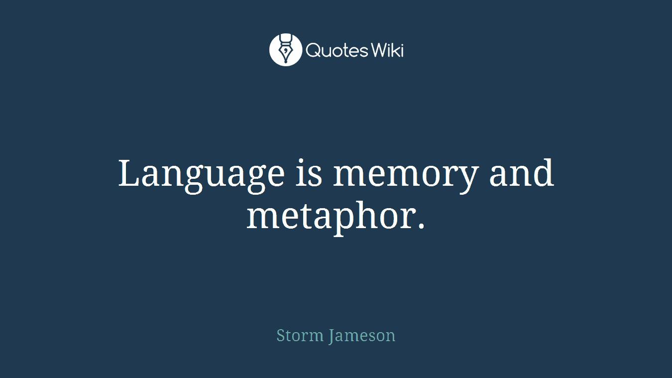 Language is memory and metaphor.