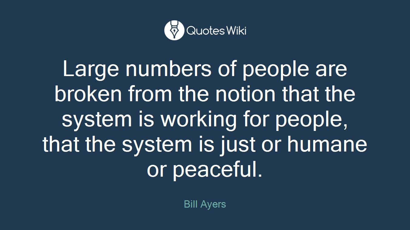Large numbers of people are broken from the notion that the system is working for people, that the system is just or humane or peaceful.