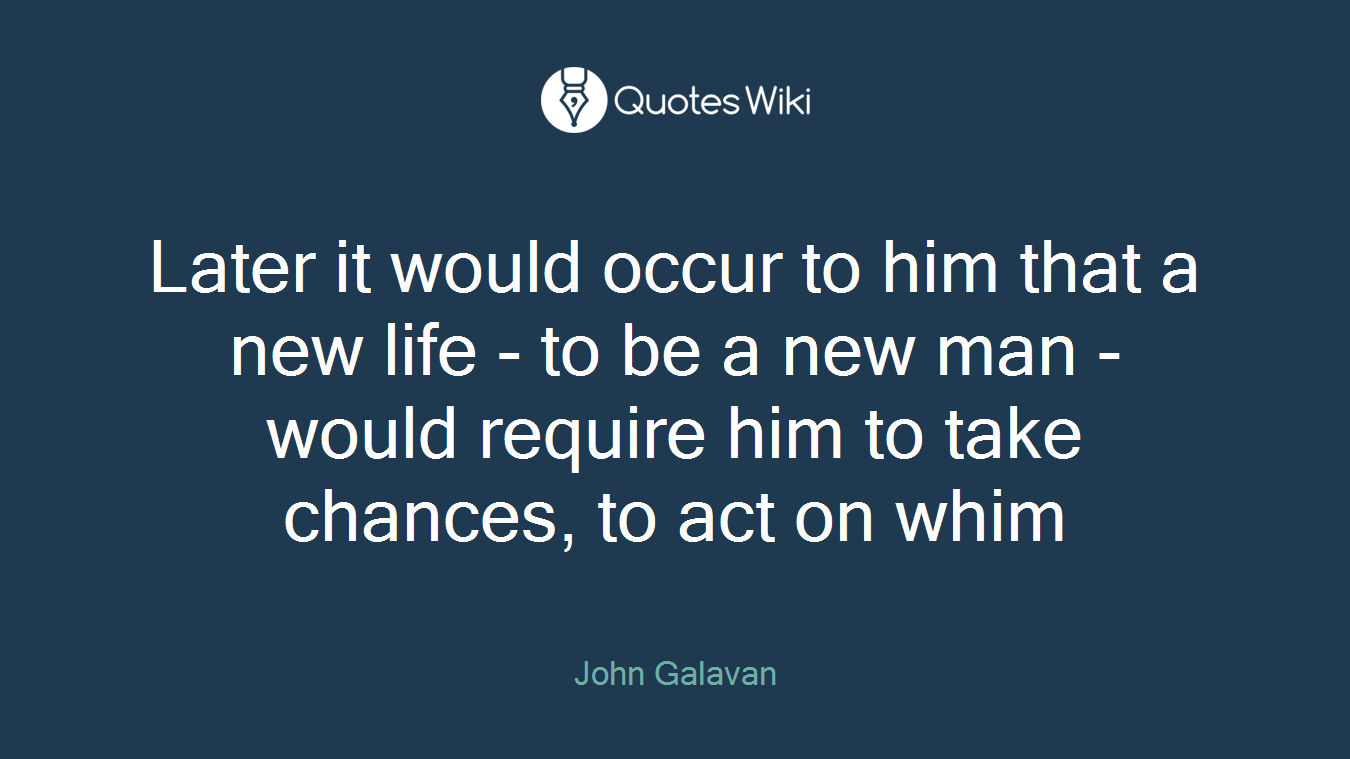 Later it would occur to him that a new life - to be a new man - would require him to take chances, to act on whim