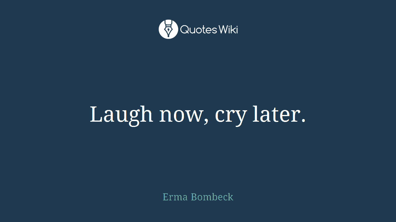 Laugh now, cry later.