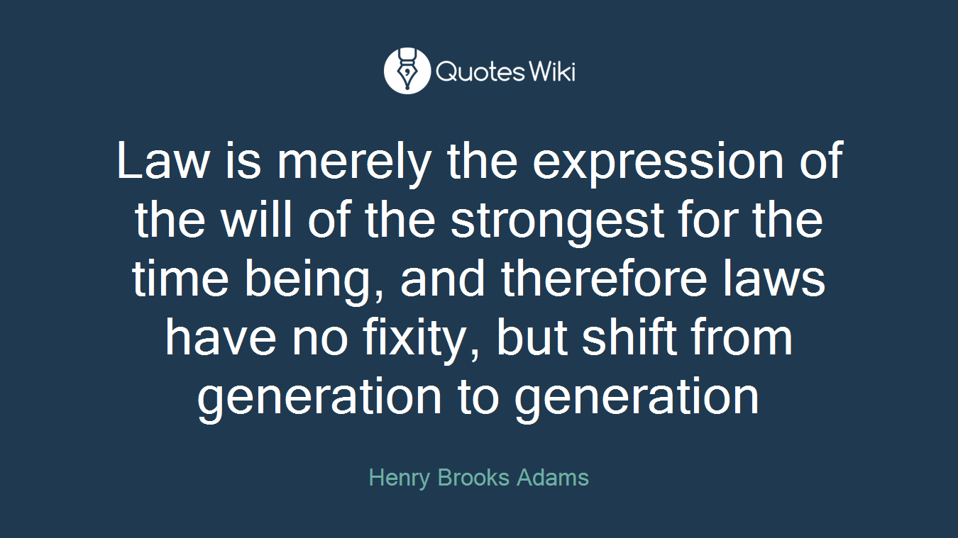 Law is merely the expression of the will of the strongest for the time being, and therefore laws have no fixity, but shift from generation to generation