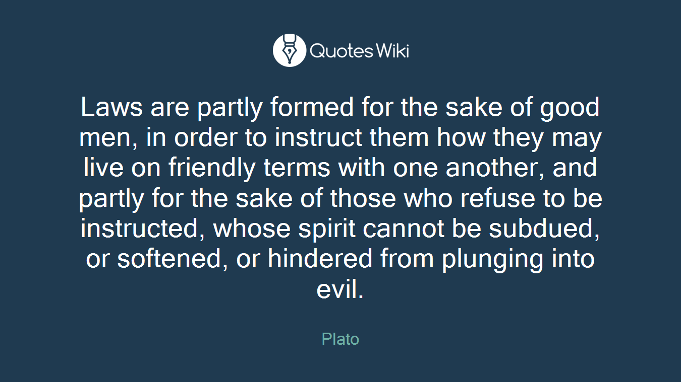 Laws are partly formed for the sake of good men, in order to instruct them how they may live on friendly terms with one another, and partly for the sake of those who refuse to be instructed, whose spirit cannot be subdued, or softened, or hindered from plunging into evil.