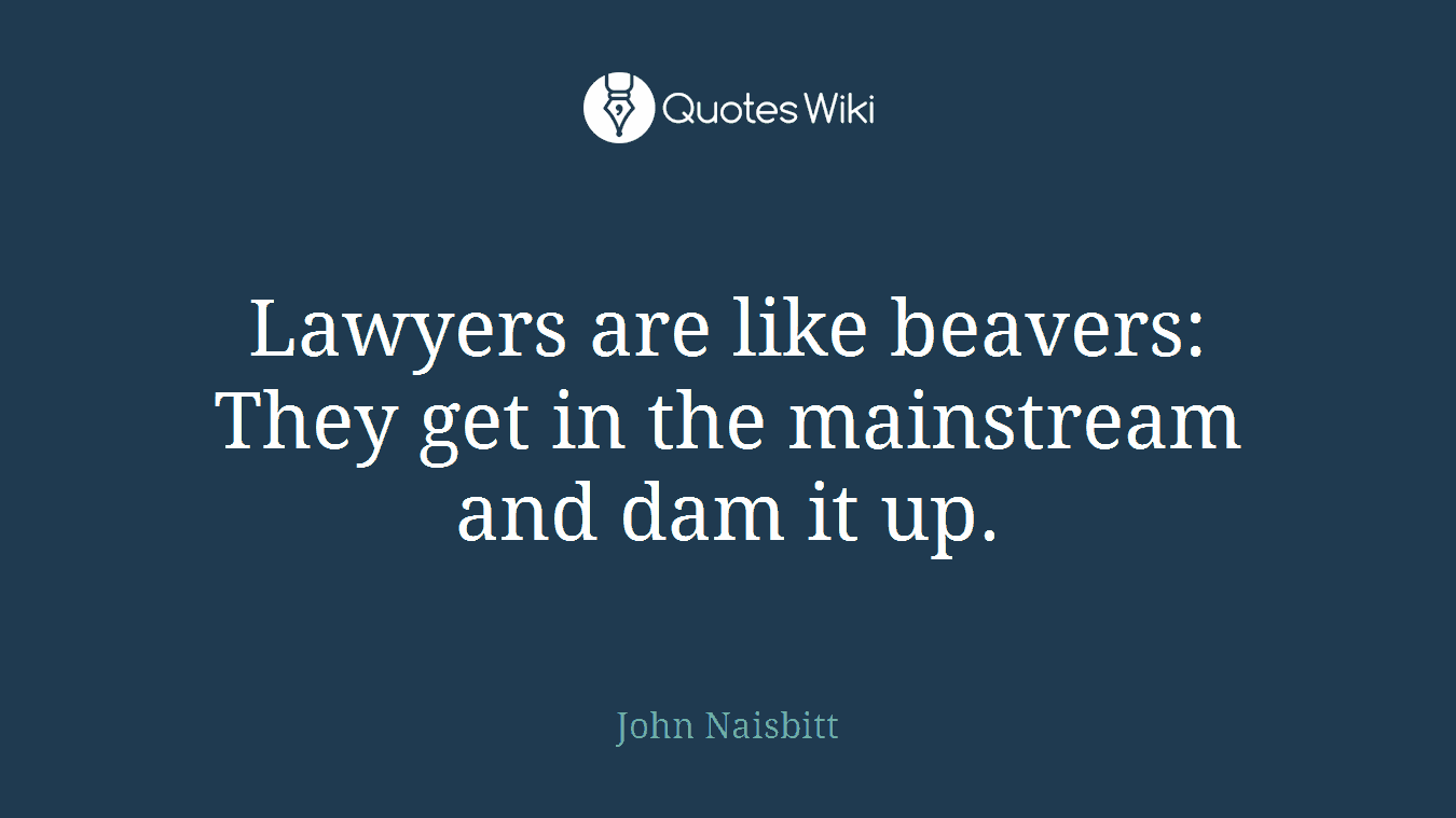 Lawyers are like beavers: They get in the mainstream and dam it up.
