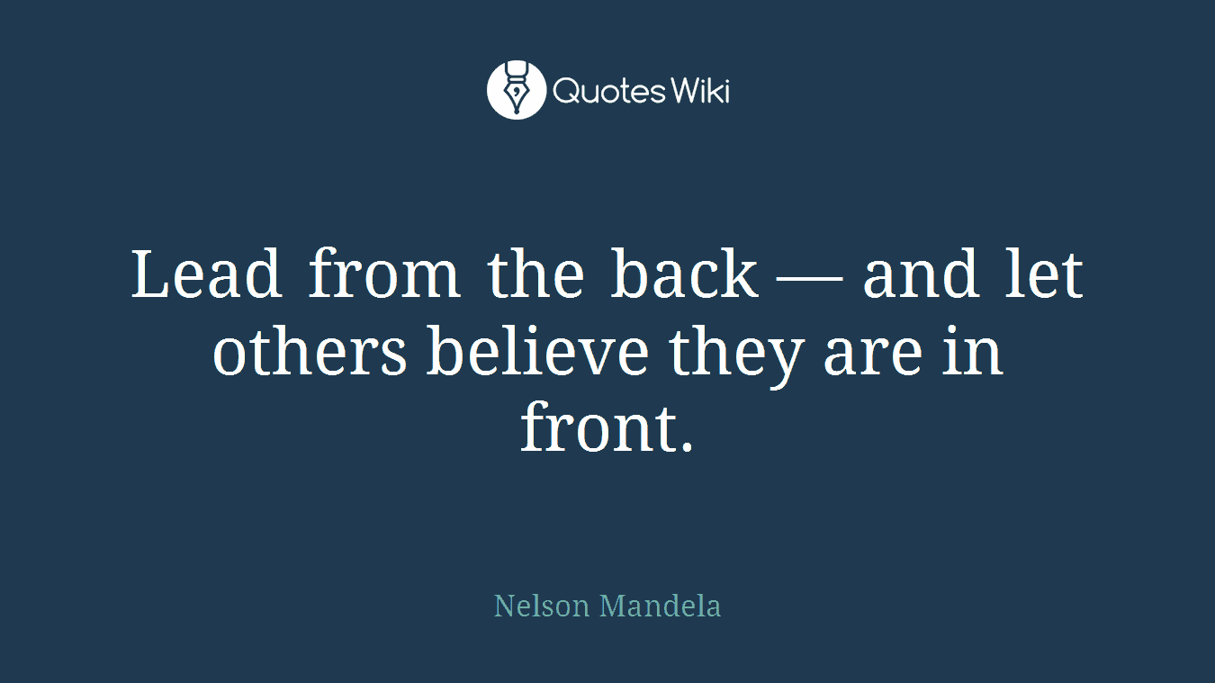 Lead from the back — and let others believe they are in front.