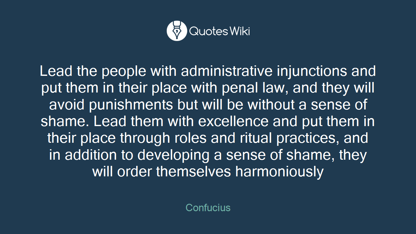 Lead the people with administrative injunctions and put them in their place with penal law, and they will avoid punishments but will be without a sense of shame. Lead them with excellence and put them in their place through roles and ritual practices, and in addition to developing a sense of shame, they will order themselves harmoniously
